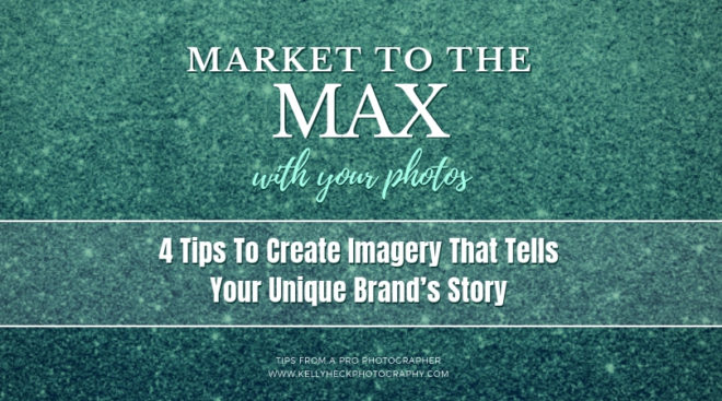 Market To The Max with Your Photos: 4 Tips To Create Imagery That Tells Your Unique Brand's Story