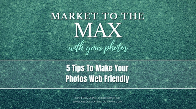 Market To The Max with Your Photos: 5 Tips To Make Your Photos Web Friendly