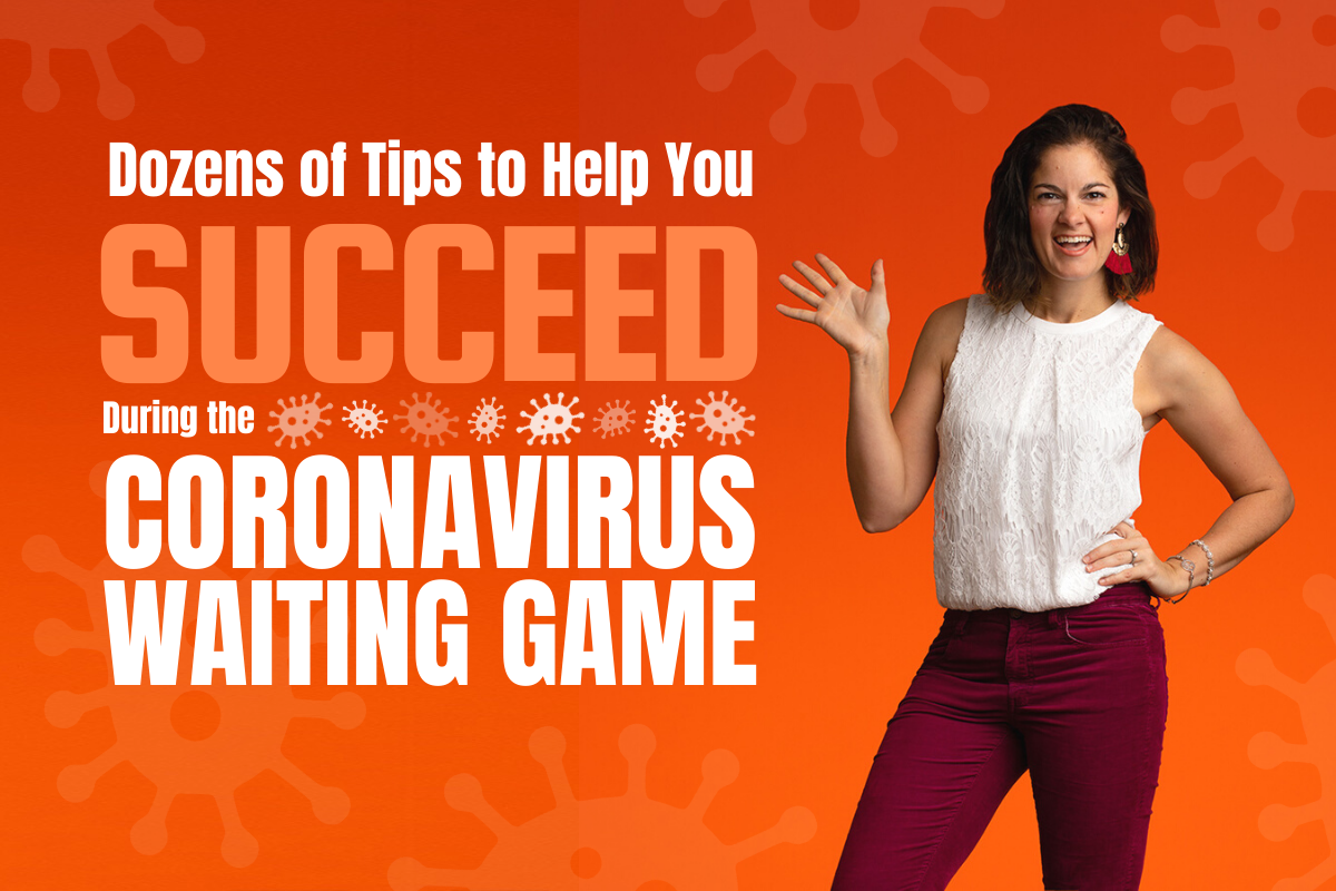 Dozens of Tips to Help You Succeed During the Coronavirus Waiting Game