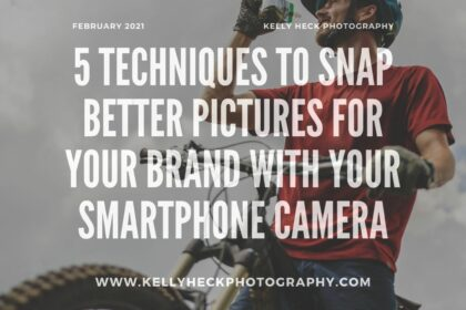 5 Techniques to Snap Better Pictures for Your Brand with your Smartphone Camera with Kelly Heck Photography